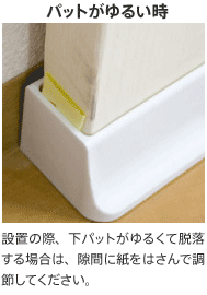 パットがゆるい時、設置の際、下パットがゆるくて脱落する場合は、隙間に紙をはさんで調節してください。