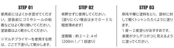 STEP 01 使用前にはよくかき混ぜてください。塗装前にゴミやシールの粘着などはよく取り除いてください。塗装面はよく乾かしてください。※マルチプライマーを使用する際 は、ここで下塗りして乾かします。STEP 02 希釈せずに使用してください。(塗りにくい場合は水で0~5% 程度薄めます)塗面積:約2~2.4m (200ml/1回塗り)STEP 03 刷毛や筆に塗料をとり、部材に対して軽くトントンたたくように塗ります。1度~2度塗りがおすすめです。表面が少しデコボコに見えるように塗ってください。