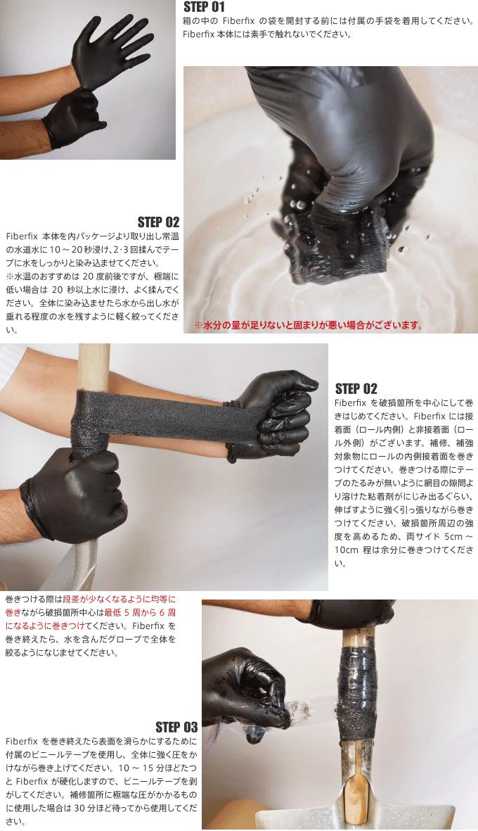 STEP 01 箱の中のFiberfixの袋を開封する前には付属の手袋を着用してください。Fiberix本体には素手で触れないでください。STEP 02 Fiberix本体を内パッケージより取り出し常温の水道水に10~20秒浸け、2・3回揉んでテープに水をしっかりと染み込ませてください。※水温のおすすめは20度前後ですが、極端に低い場合は20秒以上水に浸け、よく揉んでください。全体に染み込ませたら水から出し水が垂れる程度の水を残すように軽く絞ってください※水分の量が足りないと固まりが悪い場合がございます。STEP 02 Fiberfixを破損箇所を中心にして巻きはじめてください。 Fiberix には接着面(ロール内側)と非接着面(ロール外側)がございます。補修、補強対象物にロールの内側接着面を巻きつけてください。巻きつける際にテープのたるみが無いように網目の隙間より溶けた粘着剤がにじみ出るぐらい、伸ばすように強く引っ張りながら巻きつけてください。破損箇所周辺の強度を高めるため、両サイド 5cm~10cm程は余分に巻きつけてください。巻きつける際は段差が少なくなるように均等に巻きながら破損箇所中心は最低5周から6周になるように巻きつけてください。Fiberfixを巻き終えたら、水を含んだグローブで全体を絞るようになじませてください。STEP 03 Fiberfixを巻き終えたら表面を滑らかにするために付属のビニールテープを使用し、全体に強く圧をかけながら巻き上げてください。10~15分ほどたつとFiberfixが硬化しますので、ビニールテープを剥がしてください。補修箇所に極端な圧がかかるものに使用した場合は30分ほど待ってから使用してください。